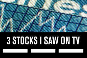 3 Stocks I Saw on TV, May 2