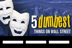 The 5 Dumbest Things on Wall Street: Dec. 7