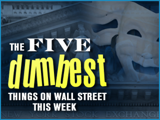 The Five Dumbest Things on Wall Street This Week: Feb. 8