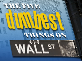 The 5 Dumbest Things on Wall Street: March 25